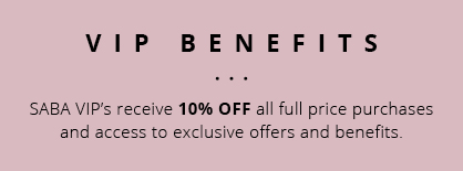 SABA VIP's receive 10% OFF all full price purchases and access to exclusive offers and benefits.